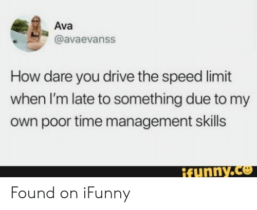 Drive, Time, and How: Ava  @avaevanss  How dare you drive the speed limit  when I'm late to something due to my  own poor time management skills  ifunny.co Found on iFunny