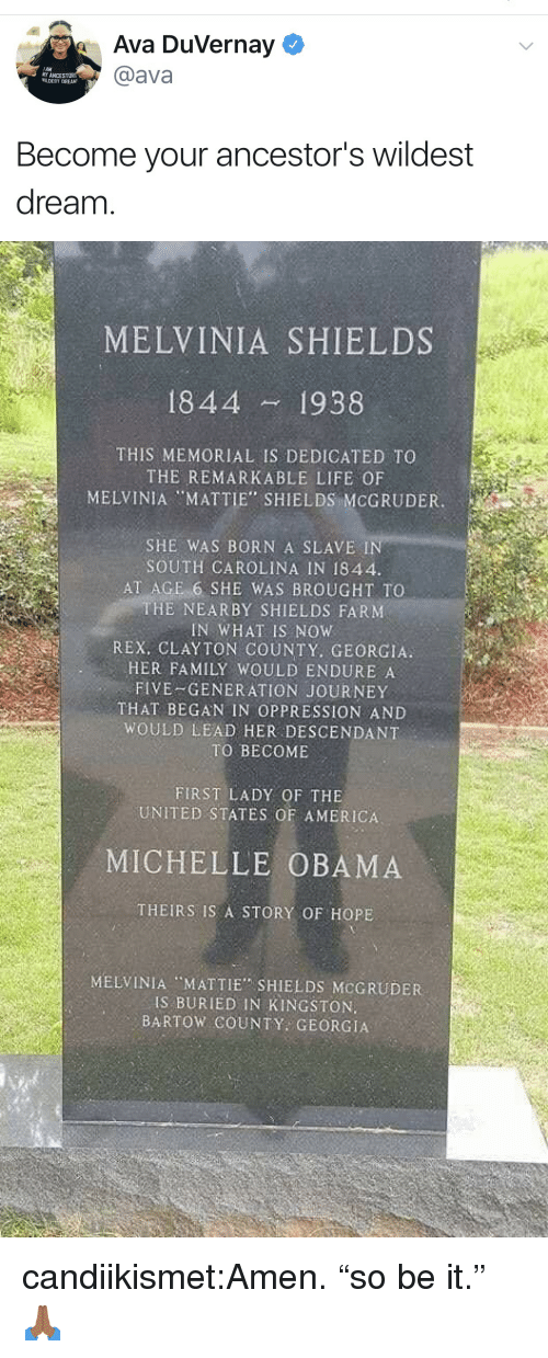 """America, Family, and Journey: Ava Duvernay  @ava  AM  MY ANCEST  WILDEST DREAM  Become your ancestor's wildest  dream   MELVINIA SHIELDS  1844 1938  THIS MEMORIAL IS DEDICATED TO  THE REMARKABLE LIFE OF  MELVINIA """"MATTIE"""" SHIELDS MCGRUDER.  SHE WAS BORN A SLAVE I  SOUTH CAROLINA IN 1844  AT AGE 6 SHE WAS BROUGHT TO  THE NEARBY SHIELDS FARM  IN WHAT IS NOW  REX, CLAYTON COUNTY. GEORGIA  HER FAMILY WOULD ENDURE A  FIVE-GENERATION JOURNEY  THAT BEGAN IN OPPRESSION AND  WOULD LEAD HER DESCENDANT  TO BECOME  FIRST LADY OF THE  UNITED STATES OF AMERICA  MICHELLE OBAMA  THEIRS IS A STORY OF HOPE  MELVINIA MATTIE SHIELDS MCGRUDER  IS BURIED IN KINGSTON.  BARTOW COUNTY GEORGIA candiikismet:Amen. """"so be it."""" 🙏🏾"""