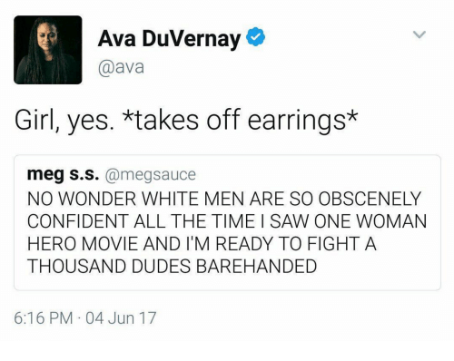 hero movie: Ava DuVernay  @ava  Girl, yes. *takes off earrings*  eg s.s.@megsauce  NO WONDER WHITE MEN ARE SO OBSCENELY  CONFIDENT ALL THE TIME I SAW ONE WOMAN  HERO MOVIE AND I'M READY TO FIGHT A  THOUSAND DUDES BAREHANDED  6:16 PM 04 Jun 17