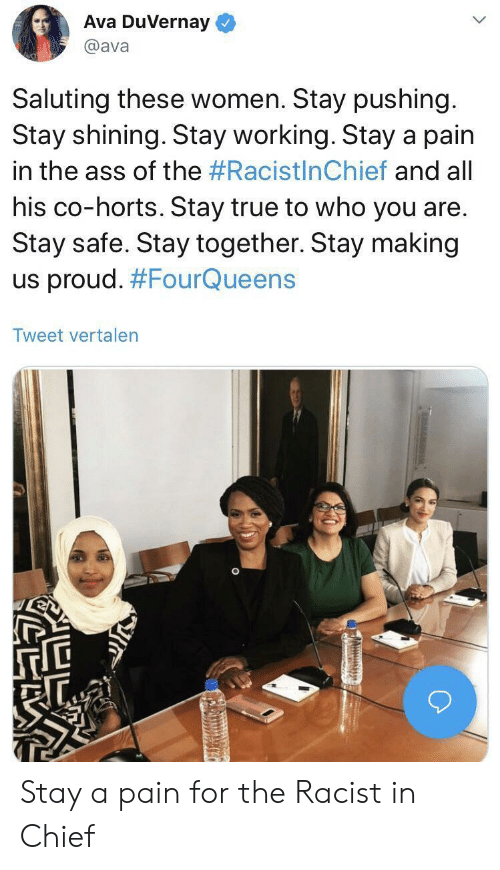 Ass, True, and Women: Ava DuVernay  @ava  Saluting these women. Stay pushing.  Stay shining. Stay working. Stay a pain  in the ass of the #RacistlnChief and all  his co-horts. Stay true to who you are.  Stay safe. Stay together. Stay making  us proud. #FourQueens  Tweet vertalen Stay a pain for the Racist in Chief
