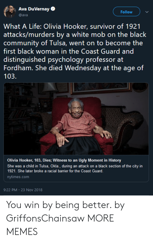 Coast Guard: Ava DuVernay  Follow  @ava  What A Life: Olivia Hooker, survivor of 1921  attacks/murders by a white mob on the black  first black woman in the Coast Guard and  distinguished psychology professor at  Fordham. She died Wednesday at the age of  103.  Olivia Hooker, 103, Dies; Witness to an Ugly Moment in History  She was a child in Tulsa, Okla., during an attack on a black section of the city in  1921. She later broke a racial barrier for the Coast Guard.  nytimes.com  9:22 PM -23 Nov 2018 You win by being better. by GriffonsChainsaw MORE MEMES