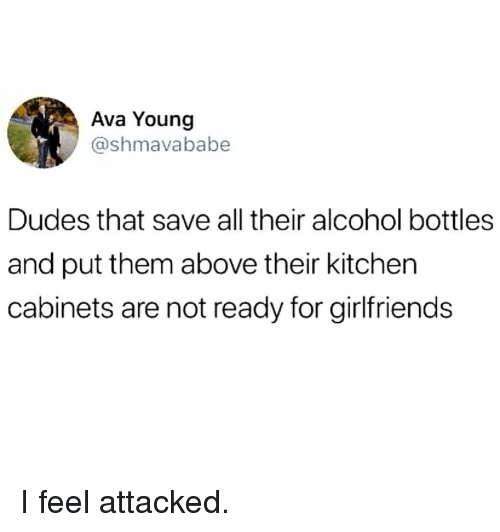 Memes, Alcohol, and Girlfriends: Ava Young  @shmavababe  Dudes that save all their alcohol bottles  and put them above their kitchen  cabinets are not ready for girlfriends I feel attacked.