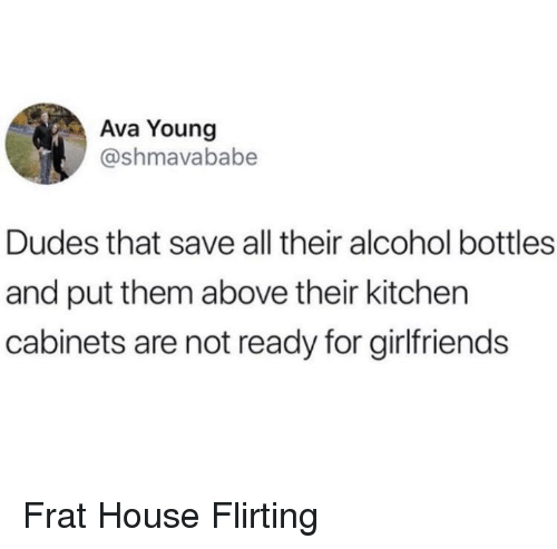 Alcohol, House, and Girlfriends: Ava Young  @shmavababe  Dudes that save all their alcohol bottles  and put them above their kitchen  cabinets are not ready for girlfriends Frat House Flirting