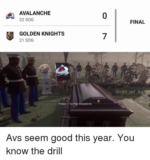 avalanche: AVALANCHE  32 SOG  0  FINAL  GOLDEN KNIGHTS  21 SOG  7  @nhl ref logic  Poy Respec  Press F to Pay Respects Avs seem good this year. You know the drill