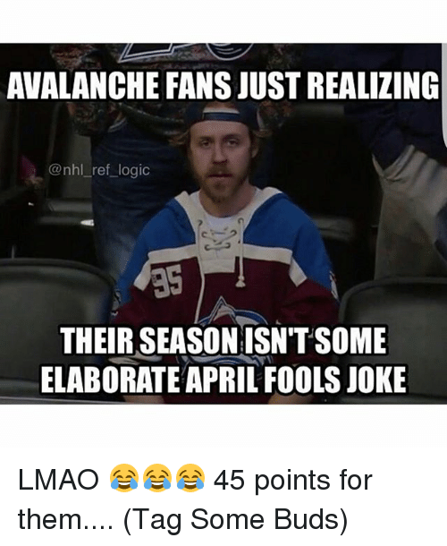 avalanche: AVALANCHE FANS JUST REALIZING  @nhl ref logic  THEIR SEASONISN'TSOME  ELABORATE APRIL FOOLSJOKE LMAO 😂😂😂 45 points for them.... (Tag Some Buds)
