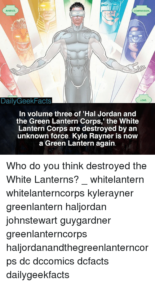 Love, Memes, and Green Lantern: AVARICE  COMPASSION  DailyGeekFacts  LOVE  In volume three of 'Hal Jordan and  the Green Lantern Corps,' the White  Lantern Corps are destroyed by an  unknown force. Kyle Rayner is now  a Green Lantern again Who do you think destroyed the White Lanterns? _ whitelantern whitelanterncorps kylerayner greenlantern haljordan johnstewart guygardner greenlanterncorps haljordanandthegreenlanterncorps dc dccomics dcfacts dailygeekfacts