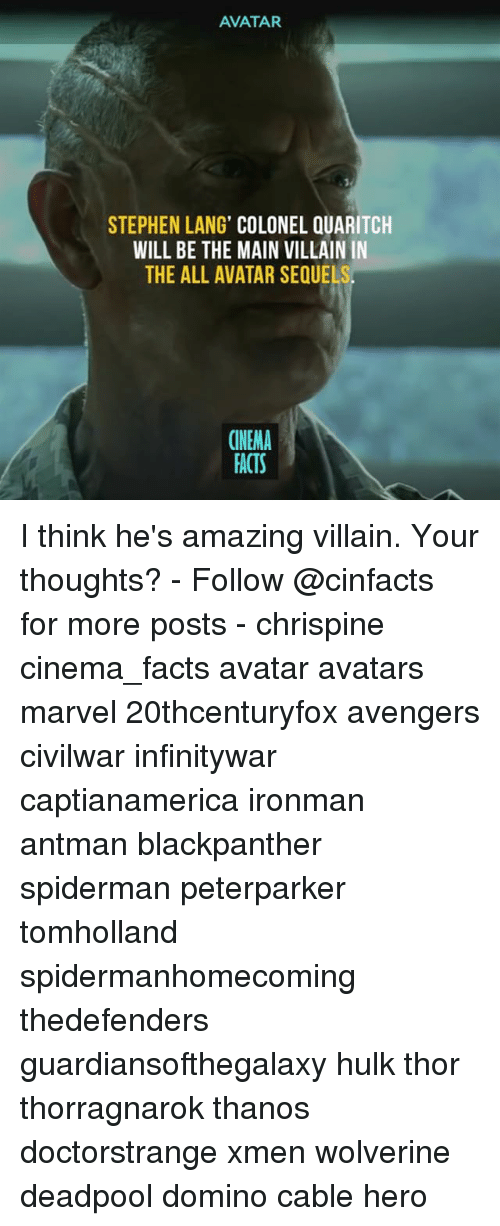 the maine: AVATAR  STEPHEN LANG' COLONEL QUARITCH  WILL BE THE MAIN VILLAIN IN  THE ALL AVATAR SEQUE  CINEMA  FACTS I think he's amazing villain. Your thoughts? - Follow @cinfacts for more posts - chrispine cinema_facts avatar avatars marvel 20thcenturyfox avengers civilwar infinitywar captianamerica ironman antman blackpanther spiderman peterparker tomholland spidermanhomecoming thedefenders guardiansofthegalaxy hulk thor thorragnarok thanos doctorstrange xmen wolverine deadpool domino cable hero