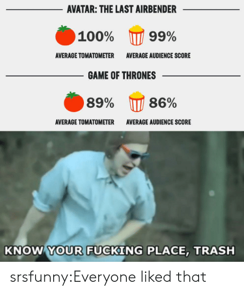 The Last Airbender: AVATAR: THE LAST AIRBENDER  100%  99%  AVERAGE TOMATOMETER  AVERAGE AUDIENCE SCORE  GAME OF THRONES  86%  89%  AVERAGE TOMATOMETER  AVERAGE AUDIENCE SCORE  KNOW YOUR FUCKING PLACE, TRASH srsfunny:Everyone liked that