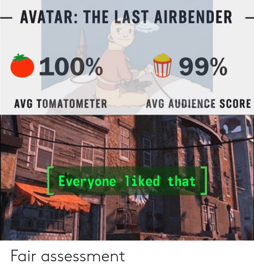 The Last Airbender: - AVATAR: THE LAST AIRBENDER  100%  99%  AVG TOMATOMETER  AVG AUDIENCE SCORE  Everyone liked that Fair assessment