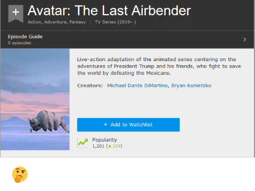 The Last Airbender, Avatar, and Live: +Avatar: The Last Airbender  Action, Adventure, Fantasy TV Series (2019-)  0 episodes  Live-action adaptation of the animated series centering on the  the world by defeating the Mexicans  Creators: Michael Dante DiMartino, Bryan Konietzko  ds, who fight to sa  +Add to Watchlist  Popularity  1,201 (109)