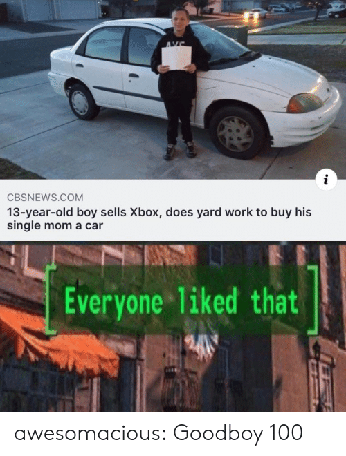 Goodboy: AVE  i  CBSNEWS.COM  13-year-old boy sells Xbox, does yard work to buy his  single mom a car  Everyone 1iked that awesomacious:  Goodboy 100