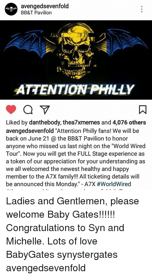 "Family, Love, and Memes: avenged sevenfold  BB&T Pavilion  ATENTION PHILLY  Liked by danthebody, thea7xmemes and 4,076 others  avengedsevenfold ""Attention Philly fans! We will be  back on June 21 the BB&T Pavilion to honor  anyone who missed us last night on the ""World Wired  Tour"". Now you will get the FULL Stage experience as  a token of our appreciation for your understanding as  we all welcomed the newest healthy and happy  member to the A7X family!!! All ticketing details will  be announced this Monday."" -A7X Ladies and Gentlemen, please welcome Baby Gates!!!!!! Congratulations to Syn and Michelle. Lots of love BabyGates synystergates avengedsevenfold"