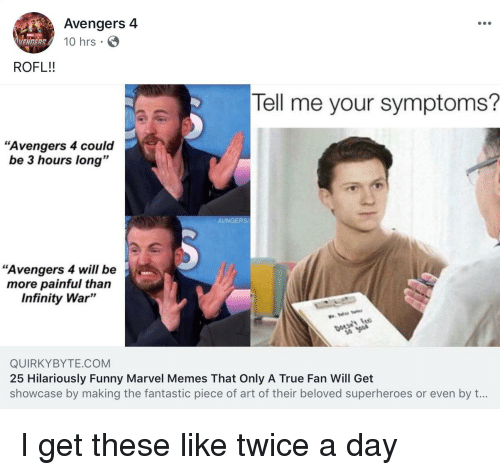 """Funny Marvel: Avengers 4  10 hrs  VENDERS  ROFL!!  Tell me your symptoms?  """"Avengers 4 could  be 3 hours long""""  AVNGERS  """"Avengers 4 will be  more painful than  Infinity War""""  QUIRKYBYTE COM  25 Hilariously Funny Marvel Memes That Only A True Fan Will Get  showcase by making the fantastic piece of art of their beloved superheroes or even by t..."""