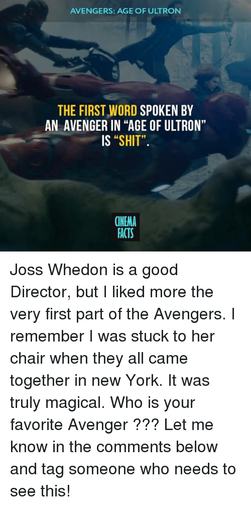 "Avengers Age of Ultron, Facts, and Memes: AVENGERS: AGE OF ULTRON  THE FIRST WORD SPOKEN BY  AN AVENGER IN ""AGE OF ULTRON""  IS ""SHIT"".  91  CINEMA  FACTS Joss Whedon is a good Director, but I liked more the very first part of the Avengers. I remember I was stuck to her chair when they all came together in new York. It was truly magical. Who is your favorite Avenger ??? Let me know in the comments below and tag someone who needs to see this!"