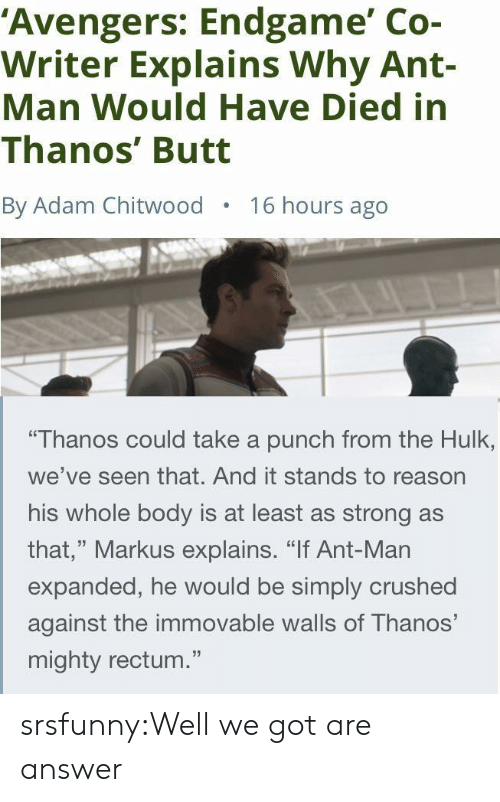 "Butt, Tumblr, and Hulk: 'Avengers: Endgame' Co-  Writer Explains Why Ant-  Man Would Have Died in  Thanos' Butt  By Adam Chitwood  16 hours ago  ""Thanos could take a punch from the Hulk,  we've seen that. And it stands to reason  his whole body is at least as strong as  that,"" Markus explains. ""If Ant-Man  expanded, he would be simply crushed  against the immovable walls of Thanos'  mighty rectum."" srsfunny:Well we got are answer"