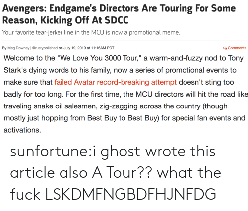 """Sting: Avengers: Endgame's Directors Are Touring For Some  Reason, Kicking Off At SDCC  Your favorite tear-jerker line in the MCU is now a  promotional meme.  By Meg Downey   @rustypolished on July 19, 2019 at 11:16AM PDT  QComments   II  Welcome to the """"We Love You 3000 Tour,"""" a warm-and-fuzzy nod to Tony  Stark's dying words to his family, now a series of promotional events to  make sure that failed Avatar record-breaking attempt doesn't sting too  badly for too long. For the first time, the MCU directors will hit the road like  traveling snake oil salesmen, zig-zagging across the country (though  mostly just hopping from Best Buy to Best Buy) for special fan events and  activations. sunfortune:i ghost wrote this article also A Tour?? what the fuck LSKDMFNGBDFHJNFDG"""