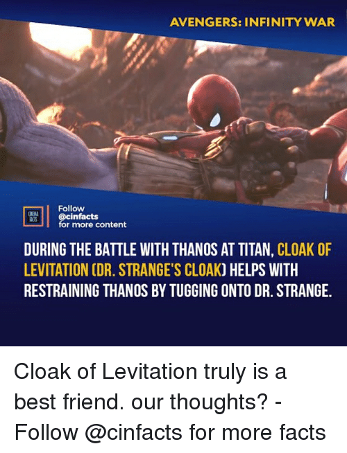 Best Friend, Facts, and Memes: AVENGERS: INFINITY WAR  Follow  cinfacts  for more content  ACTS  DURING THE BATTLE WITH THANOS AT TITAN, CLOAK OF  LEVITATION CDR. STRANGE'S CLOAK) HELPS WITH  RESTRAINING THANOS BY TUGGING ONTO DR. STRANGE. Cloak of Levitation truly is a best friend. our thoughts?⠀ -⠀⠀ Follow @cinfacts for more facts