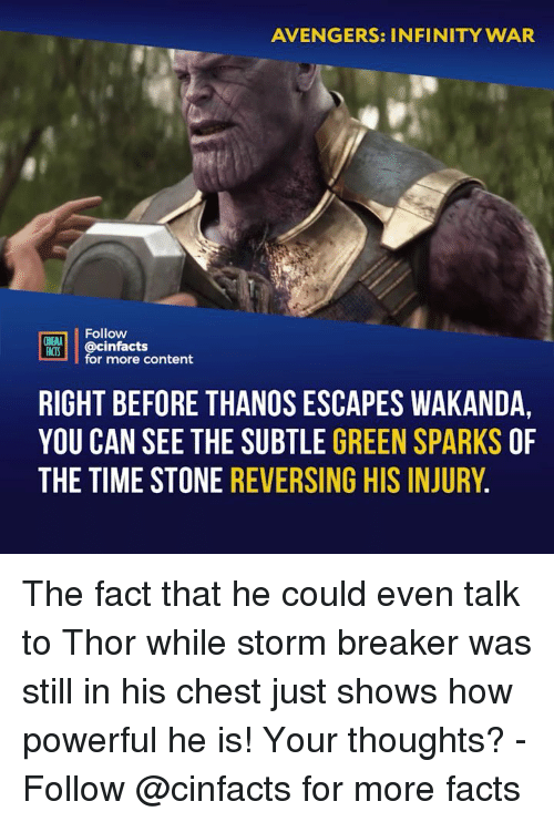Facts, Memes, and Avengers: AVENGERS: INFINITY WAR  Follow  @cinfacts  for more content  RIGHT BEFORE THANOS ESCAPES WAKANDA  YOU CAN SEE THE SUBTLE GREEN SPARKS OF  THE TIME STONE REVERSING HIS INJURY. The fact that he could even talk to Thor while storm breaker was still in his chest just shows how powerful he is! Your thoughts? - Follow @cinfacts for more facts