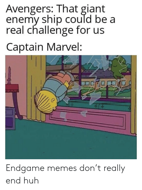 Huh, Memes, and Avengers: Avengers: That giant  enemy ship could be a  real challenge for us  Captain Marvel: Endgame memes don't really end huh