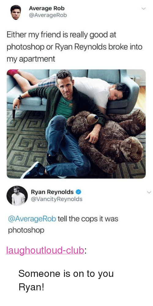 "Club, Photoshop, and Tumblr: Average Rob  @AverageRob  Either my friend is really good at  photoshop or Ryan Reynolds broke into  my apartment  Ryan Reynolds  @VancityReynolds  @AverageRob tell the cops it was  photoshop <p><a href=""http://laughoutloud-club.tumblr.com/post/172992259077/someone-is-on-to-you-ryan"" class=""tumblr_blog"">laughoutloud-club</a>:</p>  <blockquote><p>Someone is on to you Ryan!</p></blockquote>"