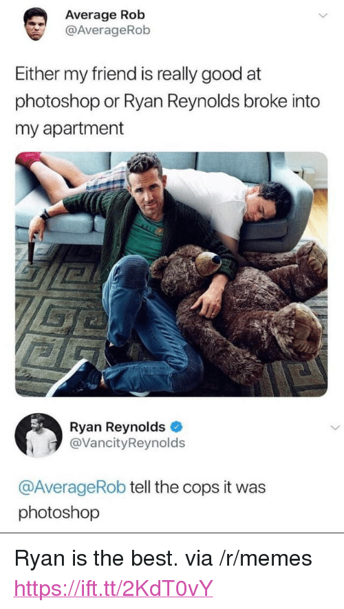 "Memes, Photoshop, and Ryan Reynolds: Average Rob  @AverageRob  Either my friend is really good at  photoshop or Ryan Reynolds broke into  my apartment  Ryan Reynolds  @VancityReynolds  @AverageRob tell the cops it was  photoshop <p>Ryan is the best. via /r/memes <a href=""https://ift.tt/2KdT0vY"">https://ift.tt/2KdT0vY</a></p>"