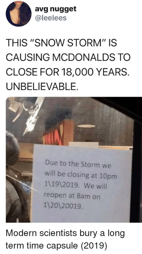 """snow storm: avg nugget  @leelees  THIS """"SNOW STORM"""" IS  CAUSING MCDONALDS TO  CLOSE FOR 18,000 YEARS.  UNBELIEVABLE.  Due to the Storm we  will be closing at 10pm  1119 2019. We will  reopen at 8am on  1 20120019 Modern scientists bury a long term time capsule (2019)"""