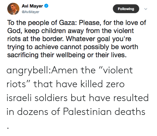 "Israeli: Avi Mayer  Following  @AviMayer  To the people of Gaza: Please, for the love of  God, keep children away from the violent  riots at the border. Whatever goal you're  trying to achieve cannot possibly be worth  sacrificing their wellbeing or their lives angrybell:Amen the ""violent riots"" that have killed zero israeli soldiers but have resulted in dozens of Palestinian deaths ."