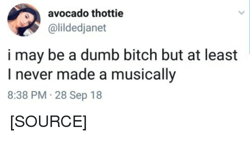 Bitch, Dumb, and Twitter: avocado thottie  @lildedjanet  i may be a dumb bitch but at least  I never made a musically  8:38 PM. 28 Sep 18 [SOURCE]