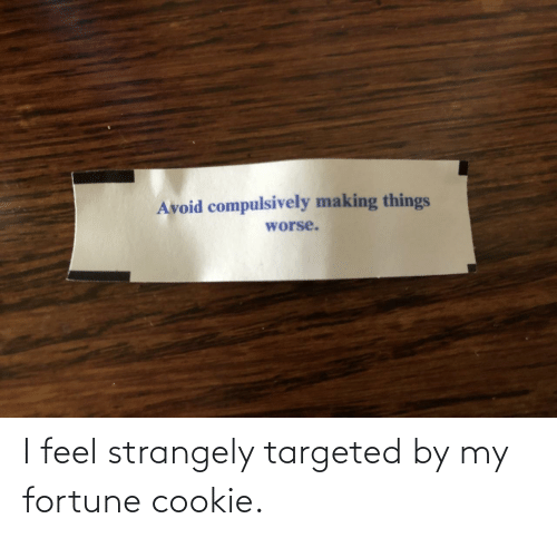 Worse: Avoid compulsively making things  worse. I feel strangely targeted by my fortune cookie.