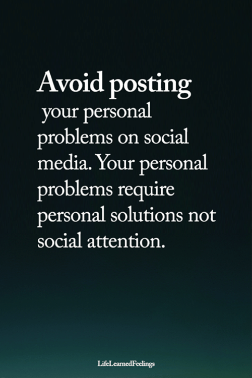 Memes, Social Media, and 🤖: Avoid posting  your personal  problems on social  media. Your personal  problems require  personal solutions not  social attention.  LifeLearnedFeelings