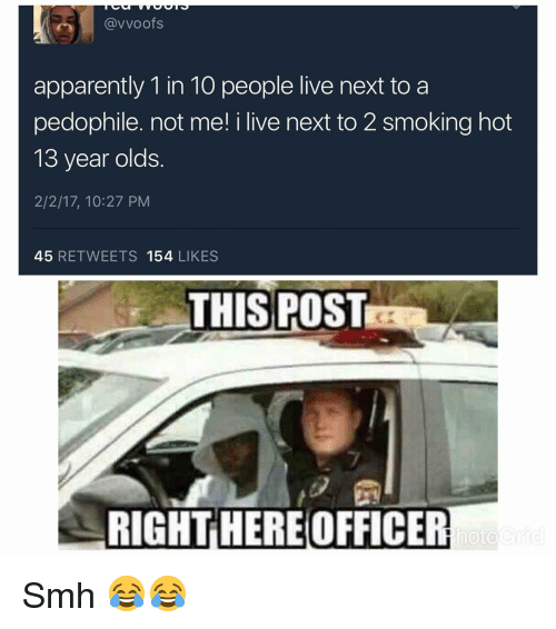 Pedophillic: (avvoofs  apparently 1 in 10 people live next to a  pedophile. not me! i live next to 2 smoking hot  13 year olds  2/2/17, 10:27 PM  45  RETWEETS 154  LIKES  THIS POST  RIGHT HEREOFFICER  hoto Smh 😂😂