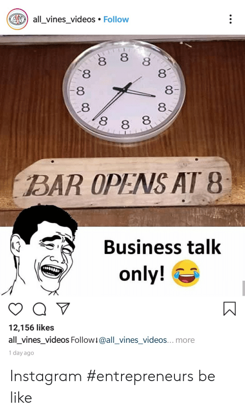 Be Like, Instagram, and Videos: AWall_vines_videos Follow  8  8  8  8  YT  8  8  8  8 8 8  BAR OPENS AT 8  Business talk  only!  12,156 likes  all_vines_videos Follow!@all_vines_videos... more  1 day ago Instagram #entrepreneurs be like