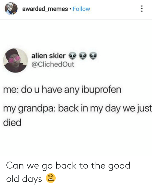 Old Days: awarded_memes Follow  alien skier  @ClichedOut  me: do u have any ibuprofen  my grandpa: back in my day we just  died Can we go back to the good old days 😩
