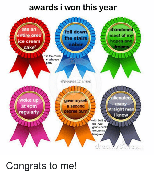 congrats to me: awards i won this year  ate an  andone  fell dow  entire oreo  m  most of  the stairs  hopes and  ice cream  sober  cake  in the corner  of a house  party  weareallmemes  alienate  woke up  gave myself  every  at 4pm  a second  straight man  degree burn  regularly  i know  with boiling  tea i was  gonna drink  to cure my  hangover  COIII Congrats to me!