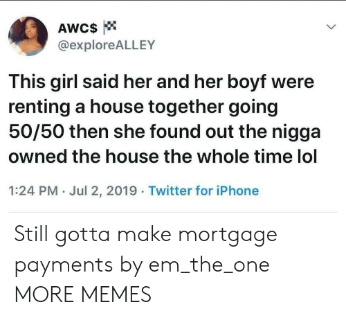 Whole Time: AWC$  @exploreALLEY  This girl said her and her boyf were  renting a house together going  50/50 then she found out the nigga  owned the house the whole time lol  1:24 PM Jul 2, 2019 Twitter for iPhone Still gotta make mortgage payments by em_the_one MORE MEMES
