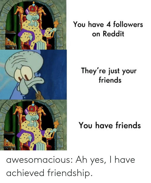 com: awesomacious:  Ah yes, I have achieved friendship.