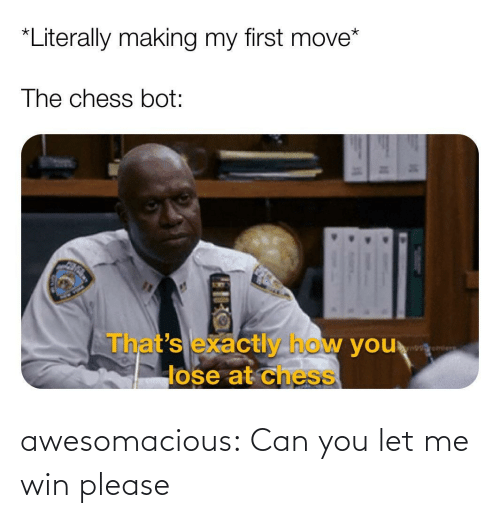 let me: awesomacious:  Can you let me win please