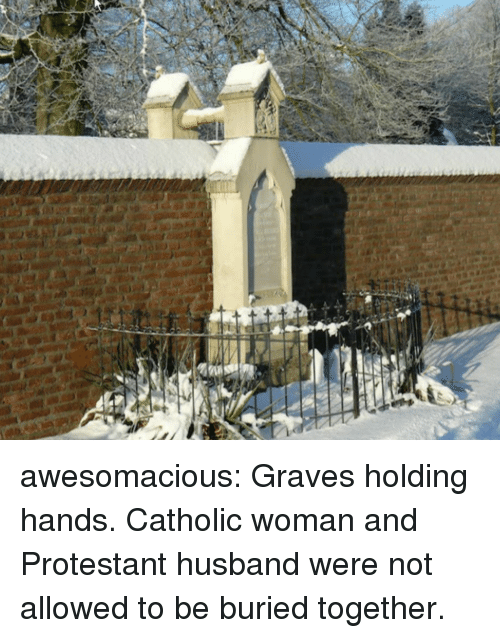 protestant: awesomacious:  Graves holding hands. Catholic woman and Protestant husband were not allowed to be buried together.