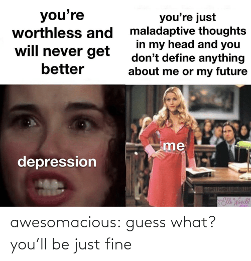 Guess: awesomacious:  guess what? you'll be just fine