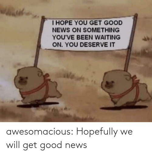 Get Good: awesomacious:  Hopefully we will get good news