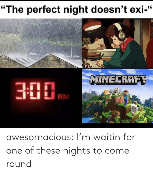 Nights: awesomacious:  I'm waitin for one of these nights to come round