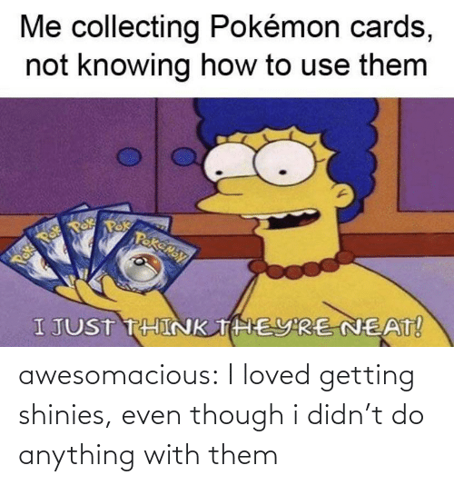 Even Though: awesomacious:  I loved getting shinies, even though i didn't do anything with them