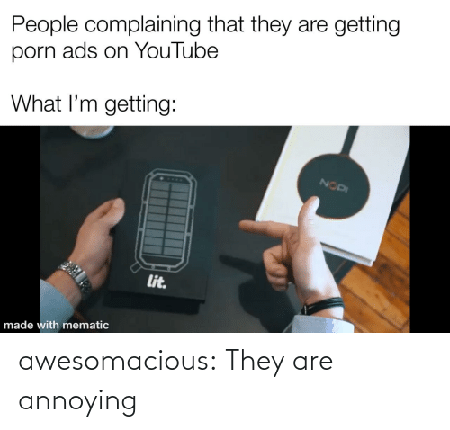 Https: awesomacious:  They are annoying