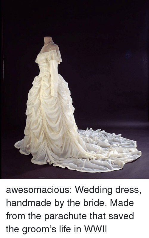 parachute: awesomacious:  Wedding dress, handmade by the bride. Made from the parachute that saved the groom's life in WWII
