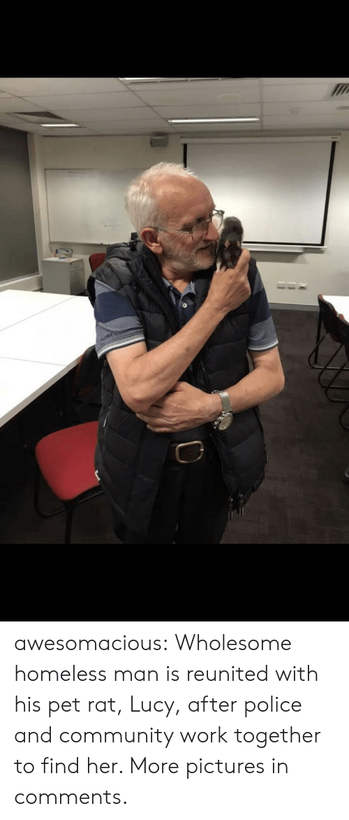 homeless man: awesomacious:  Wholesome homeless man is reunited with his pet rat, Lucy, after police and community work together to find her. More pictures in comments.