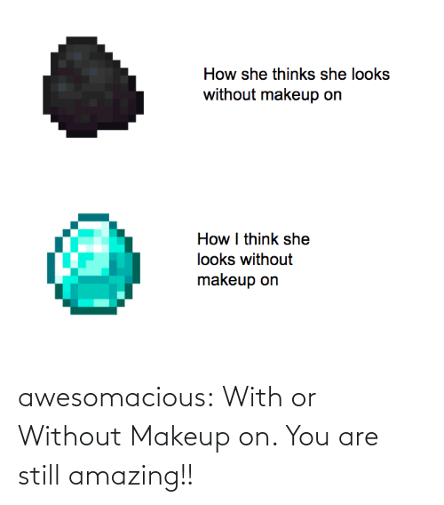Makeup: awesomacious:  With or Without Makeup on. You are still amazing!!