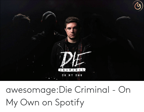 criminal: awesomage:Die Criminal - On My Own on Spotify