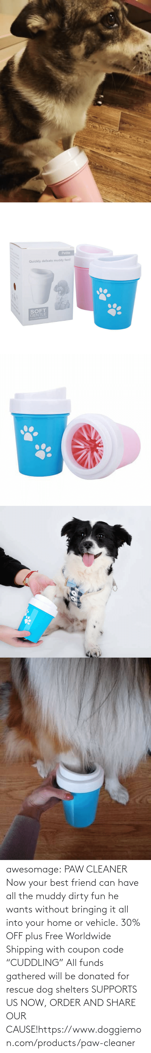 "www: awesomage:   PAW CLEANER     Now your best friend can have all the muddy dirty fun he wants without bringing it all into your home or vehicle.    30% OFF plus Free Worldwide Shipping with coupon code ""CUDDLING""    All funds gathered will be donated for rescue dog shelters    SUPPORTS US NOW, ORDER AND SHARE OUR CAUSE!https://www.doggiemon.com/products/paw-cleaner"