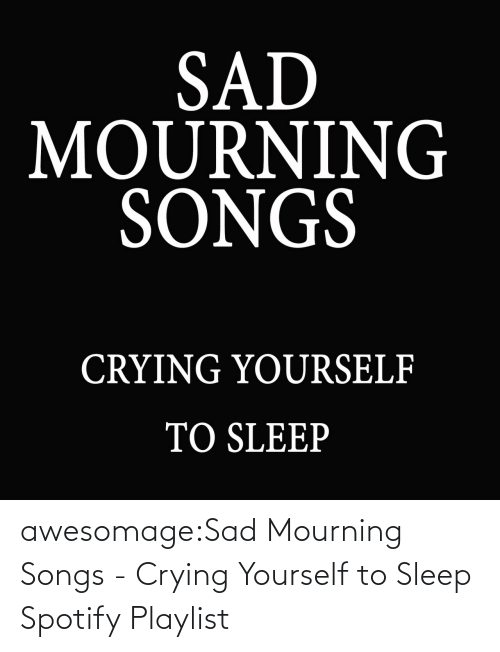 Sleep: awesomage:Sad Mourning Songs - Crying Yourself to Sleep Spotify Playlist