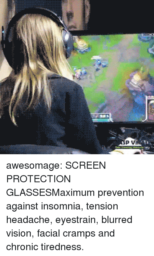 Cramps: awesomage:  SCREEN PROTECTION GLASSESMaximum prevention against insomnia, tension headache, eyestrain, blurred vision, facial cramps and chronic tiredness.